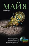 Майя. Исчезнувшая цивилизация: легенды и факты