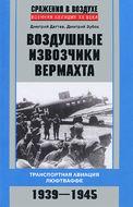 Воздушные извозчики вермахта. Транспортная авиация люфтваффе 1939—1945