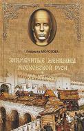 Знаменитые женщины Московской Руси. XV - XVI века