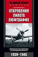Откровения пилота люфтваффе. Немецкая эскадрилья на Западном фронте. 1939-1945