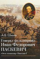 """Генерал-фельдмаршал Иван Федорович Паскевич. """"Отец-командир"""" Николая I"""