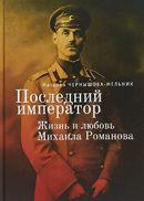 Последний император. Жизнь и любовь Михаила Романова