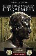 Египет под властью Птолемеев. Иноземцы, сменившие древних фараонов. 325–30 гг. до н.э.