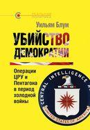 Убийство демократии: операции ЦРУ и Пентагона в период холодной войны