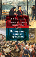 Жизнь русского обывателя: На шумных улицах градских.