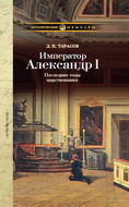 Император Александр I: Последние годы царствования, болезнь, кончина и погребение. По личным воспоминаниям лейб-хирурга