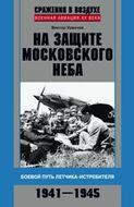 На защите московского неба. Боевой путь летчикаистребителя. 1941—1945