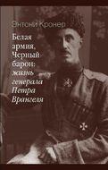 Белая армия, черный барон: жизнь генерала Петра Врангеля