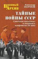 Тайные войны СССР. Советские военспецы в локальных конфликтах ХХ века