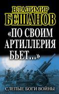 «По своим артиллерия бьет…». Слепые Боги войны
