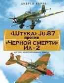 «Штука» Ju.87 против «Черной смерти» Ил-2. Цветное иллюстрированное издание