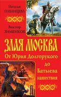 Злая Москва. От Юрия Долгорукого до Батыева нашествия