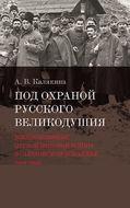 Под охраной русского великодушия. Военнопленные Первой мировой войны в Саратовском Поволжье (1914–1922)