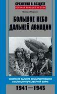Большое небо дальней авиации. Советские дальние бомбардировщики в Великой Отечественной войне. 1941—1945.