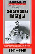 Флагманы Победы. Командующие флотами и флотилиями в годы Великой Отечественной войны 1941—1945