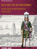 На пути в Индию. Персидский поход 1722–1723
