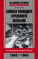Записки командира стрелкового батальона. От Ржева до Восточной Пруссии. 1942-1945