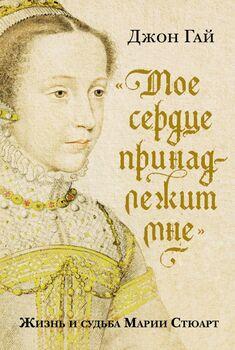 «Мое сердце принадлежит мне». Жизнь и судьба Марии Стюарт