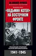 """""""Ведьмин котел"""" на Восточном фронте. Решающие сражения Второй мировой войны. 1941-1945"""