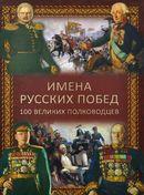 Имена русских побед. 100 великих полководцев