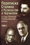 Переписка Сталина с Рузвельтом и Черчиллем в годы Великой Отечественной войны. Том 1