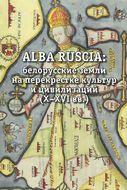 Alba Ruscia. Белорусские земли на перекрестке культур и цивилизаций. X-XVI вв.