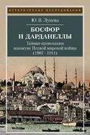 Босфор и Дарданеллы. Тайные провокации накануне Первой мировой войны (1908–1914)