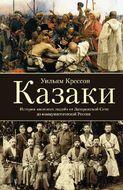 Казаки. История «вольных людей» от Запорожской Сечи до коммунистической России