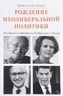 Рождение неолиберальной политики. От Хайека и Фридмена до Рейгана и Тэтчер