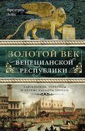 Золотой век Венецианской республики. Завоеватели, торговцы и первые банкиры Европы