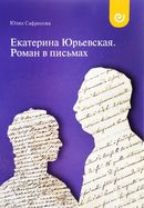 Екатерина Юрьевская. Роман в письмах