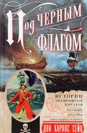Под черным флагом. Истории знаменитых пиратов ВестИндии, Атлантики и Малабарского берега
