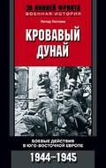 Кровавый Дунай. Боевые действия в Юго-Восточной Европе. 1944-1945