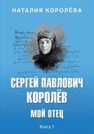 Сергей Павлович Королёв. Мой отец. В 2 книгах. Книга 1