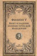 Филипп V. Взлет и падение эллинистической Македонии