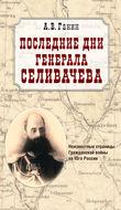Последние дни генерала Селивачева: Неизвестные страницы Гражданской войны на Юге России