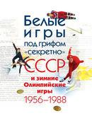 """Белые игры под грифом """"секретно"""": СССР и зимние Олимпийские игры 1956 - 1988"""