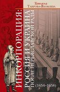 Инкорпорация: Россия и Украина после Переяславской рады (1654-1658)