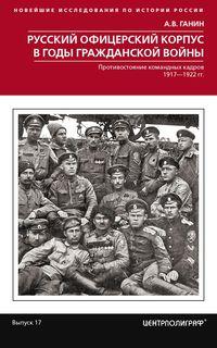 Русский офицерский корпус в годы Гражданской войны. Противостояние командных кадров. 1917–1922 гг.