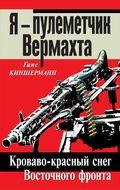 Я – пулеметчик Вермахта. Кроваво-красный снег Восточного фронта
