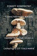Таинственная жизнь грибов. Удивительные чудеса скрытого от глаз мира