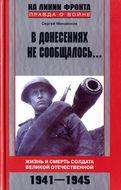 В донесениях не сообщалось... Жизнь и смерть солдата Великой Отечественной. 1941-1945