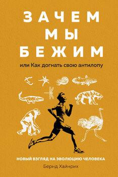 Зачем мы бежим, или Как догнать свою антилопу. Новый взгляд на эволюцию человека