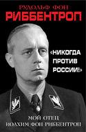 «Никогда против России!» Мой отец Иоахим фон Риббентроп