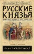 Русские князья. От Ярослава Мудрого до Юрия Долгорукого