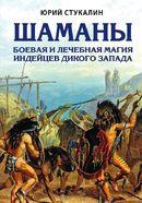 Шаманы. Боевая и лечебная магия индейцев Дикого Запада