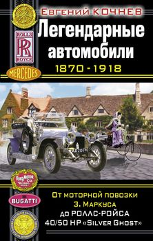 """Легендарные автомобили 1870-1918. От моторной повозки З. Маркуса до Роллс-Ройса 40/50 HP """"Silver Ghost"""""""