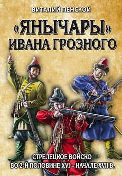 Янычары» Ивана Грозного: стрелецкое войско во 2-й половине XVI – начале XVII вв