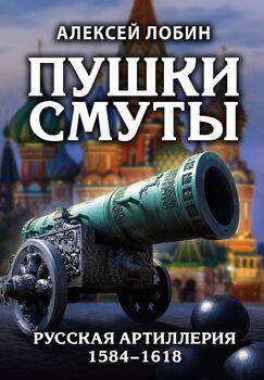 Пушки Смуты: Русская артиллерия 1584–1618 гг.