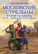 Московские стрельцы второй половины XVII – начала XVIII в. «Из самопалов стрелять ловки»